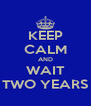 KEEP CALM AND WAIT TWO YEARS - Personalised Poster A4 size