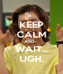 KEEP CALM AND-- WAIT... UGH. - Personalised Poster A4 size