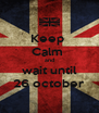 Keep  Calm  and wait until 26 october - Personalised Poster A4 size