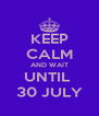 KEEP CALM AND WAIT UNTIL  30 JULY - Personalised Poster A4 size