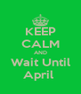 KEEP CALM AND Wait Until April  - Personalised Poster A4 size