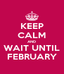 KEEP CALM AND WAIT UNTIL FEBRUARY - Personalised Poster A4 size