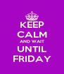 KEEP CALM AND WAIT UNTIL FRIDAY - Personalised Poster A4 size