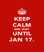 KEEP CALM AND WAIT UNTIL JAN 17. - Personalised Poster A4 size