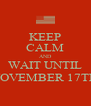 KEEP CALM AND WAIT UNTIL NOVEMBER 17TH - Personalised Poster A4 size