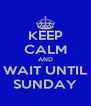 KEEP CALM AND WAIT UNTIL SUNDAY - Personalised Poster A4 size