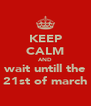 KEEP CALM AND wait untill the 21st of march - Personalised Poster A4 size
