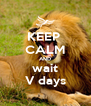 KEEP  CALM AND wait V days - Personalised Poster A4 size