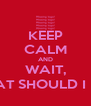 KEEP CALM AND WAIT, WHAT SHOULD I DO? - Personalised Poster A4 size