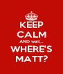 KEEP CALM AND wait... WHERE'S MATT? - Personalised Poster A4 size