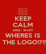 KEEP CALM AND-- WAIT! WHERES IS   THE LOGO!?!!! - Personalised Poster A4 size