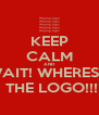 KEEP CALM AND -WAIT! WHERES IS   THE LOGO!!!! - Personalised Poster A4 size