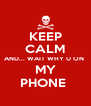 KEEP CALM AND... WAIT WHY U ON  MY PHONE  - Personalised Poster A4 size