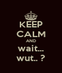 KEEP CALM AND wait... wut.. ? - Personalised Poster A4 size