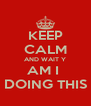 KEEP CALM AND WAIT Y AM I  DOING THIS - Personalised Poster A4 size