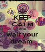 KEEP CALM AND wait your dream  - Personalised Poster A4 size