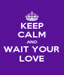 KEEP CALM AND WAIT YOUR LOVE - Personalised Poster A4 size