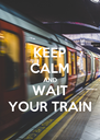 KEEP CALM AND WAIT YOUR TRAIN - Personalised Poster A4 size