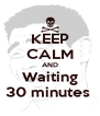 KEEP CALM AND Waiting 30 minutes  - Personalised Poster A4 size