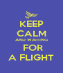 KEEP CALM AND WAITING  FOR A FLIGHT - Personalised Poster A4 size