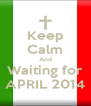 Keep Calm And Waiting for APRIL 2014 - Personalised Poster A4 size