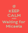 KEEP CALM AND Waiting for Micaela - Personalised Poster A4 size
