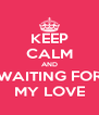 KEEP CALM AND WAITING FOR MY LOVE - Personalised Poster A4 size