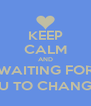 KEEP CALM AND WAITING FOR YOU TO CHANGE :') - Personalised Poster A4 size
