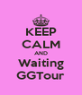 KEEP CALM AND Waiting GGTour - Personalised Poster A4 size