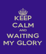 KEEP CALM AND WAITING MY GLORY - Personalised Poster A4 size
