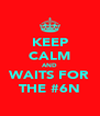 KEEP CALM AND WAITS FOR THE #6N - Personalised Poster A4 size