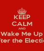 KEEP CALM AND Wake Me Up After the Election - Personalised Poster A4 size
