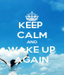 KEEP  CALM AND WAKE UP AGAIN - Personalised Poster A4 size