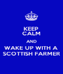 KEEP CALM AND WAKE UP WITH A SCOTTISH FARMER - Personalised Poster A4 size