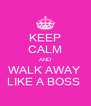 KEEP CALM AND WALK AWAY  LIKE A BOSS  - Personalised Poster A4 size