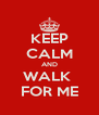 KEEP CALM AND WALK  FOR ME - Personalised Poster A4 size