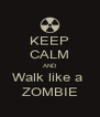 KEEP CALM AND Walk like a  ZOMBIE - Personalised Poster A4 size