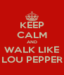 KEEP CALM AND WALK LIKE LOU PEPPER - Personalised Poster A4 size