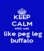 KEEP CALM AND walk  like peg leg buffalo - Personalised Poster A4 size