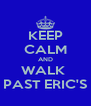 KEEP CALM AND WALK  PAST ERIC'S - Personalised Poster A4 size