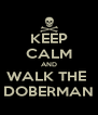 KEEP CALM AND WALK THE  DOBERMAN - Personalised Poster A4 size