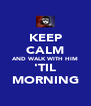 KEEP CALM AND WALK WITH HIM 'TIL MORNING - Personalised Poster A4 size