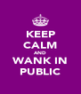 KEEP CALM AND WANK IN PUBLIC - Personalised Poster A4 size