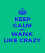 KEEP CALM AND WANK LIKE CRAZY - Personalised Poster A4 size