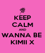 KEEP CALM AND WANNA BE  KIMII X - Personalised Poster A4 size