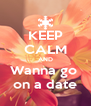 KEEP CALM AND Wanna go  on a date - Personalised Poster A4 size