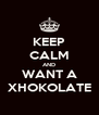 KEEP CALM AND WANT A XHOKOLATE - Personalised Poster A4 size