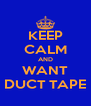 KEEP CALM AND WANT DUCT TAPE - Personalised Poster A4 size