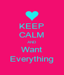 KEEP CALM AND Want Everything - Personalised Poster A4 size