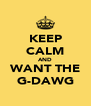 KEEP CALM AND WANT THE G-DAWG - Personalised Poster A4 size